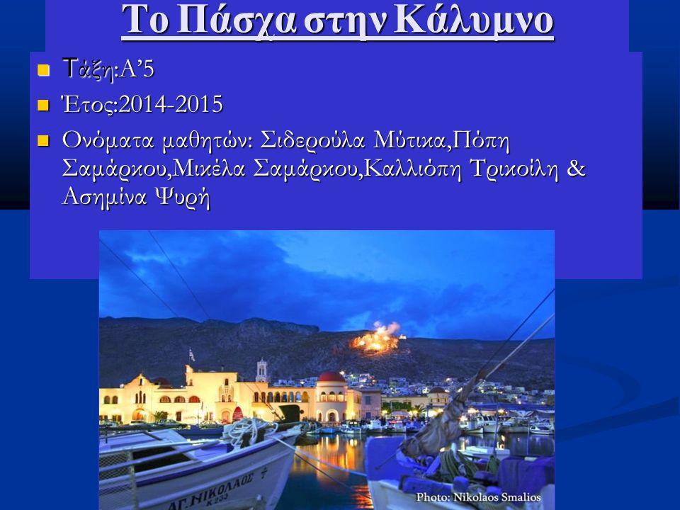 Το Πάσχα στην Κάλυμνο Τ άξη:A'5 Τ άξη:A'5 Έτος:2014-2015 Έτος:2014-2015 Ονόματα μαθητών: Σιδερούλα Μύτικα,Πόπη Σαμάρκου,Μικέλα Σαμάρκου,Καλλιόπη Τρικοίλη & Ασημίνα Ψυρή Ονόματα μαθητών: Σιδερούλα Μύτικα,Πόπη Σαμάρκου,Μικέλα Σαμάρκου,Καλλιόπη Τρικοίλη & Ασημίνα Ψυρή