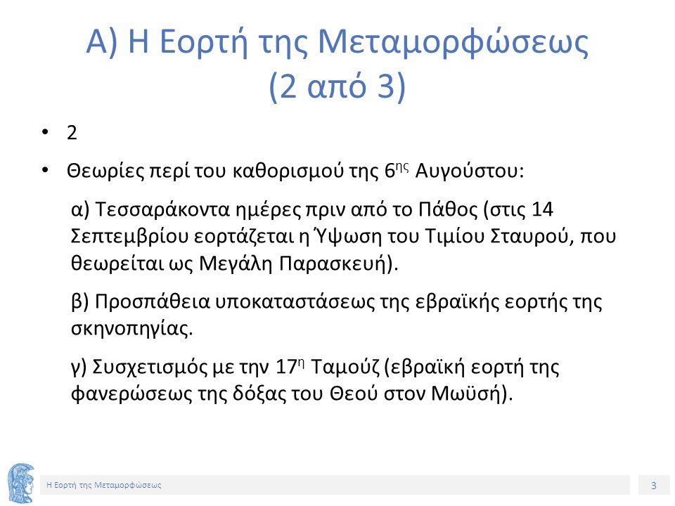 3 Η Εορτή της Μεταμορφώσεως A) Η Εορτή της Μεταμορφώσεως (2 από 3) 2 Θεωρίες περί του καθορισμού της 6 ης Αυγούστου: α) Τεσσαράκοντα ημέρες πριν από τ