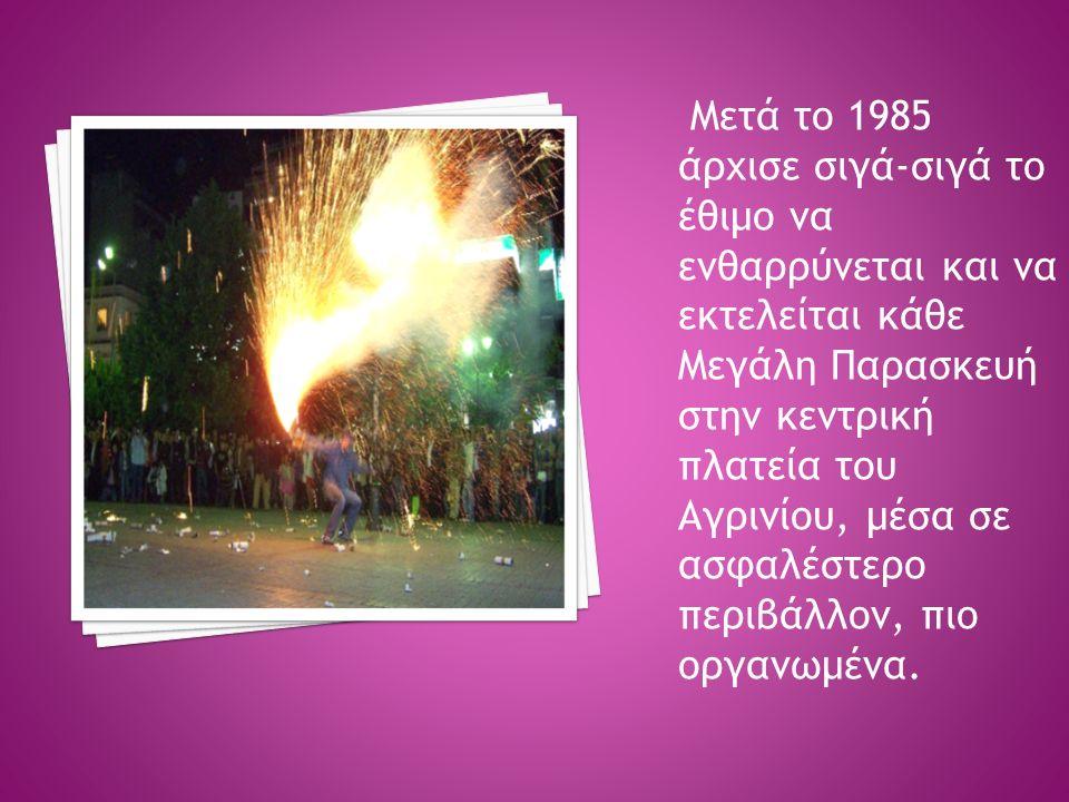 Μετά το 1985 άρχισε σιγά-σιγά το έθιμο να ενθαρρύνεται και να εκτελείται κάθε Μεγάλη Παρασκευή στην κεντρική πλατεία του Αγρινίου, μέσα σε ασφαλέστερο περιβάλλον, πιο οργανωμένα.