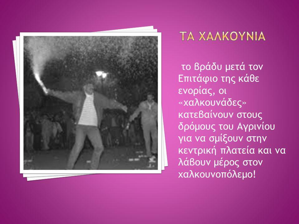 το βράδυ μετά τον Επιτάφιο της κάθε ενορίας, οι «χαλκουνάδες» κατεβαίνουν στους δρόμους του Αγρινίου για να σμίξουν στην κεντρική πλατεία και να λάβουν μέρος στον χαλκουνοπόλεμο!