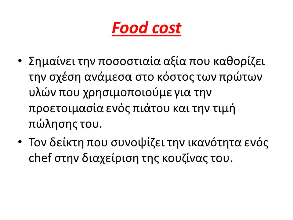 Food cost Σημαίνει την ποσοστιαία αξία που καθορίζει την σχέση ανάμεσα στο κόστος των πρώτων υλών που χρησιμοποιούμε για την προετοιμασία ενός πιάτου και την τιμή πώλησης του.
