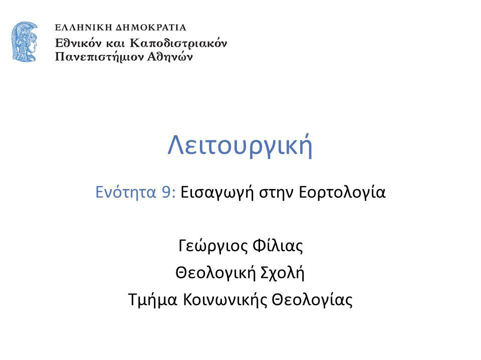 Λειτουργική Ενότητα 9: Εισαγωγή στην Εορτολογία Γεώργιος Φίλιας Θεολογική Σχολή Τμήμα Κοινωνικής Θεολογίας