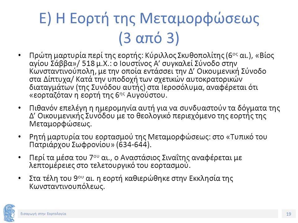 19 Εισαγωγή στην Εορτολογία Ε) Η Εορτή της Μεταμορφώσεως (3 από 3) Πρώτη μαρτυρία περί της εορτής: Κύριλλος Σκυθοπολίτης (6 ος αι.), «Βίος αγίου Σάββα»/ 518 μ.Χ.: ο Ιουστίνος Α' συγκαλεί Σύνοδο στην Κωνσταντινούπολη, με την οποία εντάσσει την Δ' Οικουμενική Σύνοδο στα Δίπτυχα/ Κατά την υποδοχή των σχετικών αυτοκρατορικών διαταγμάτων (της Συνόδου αυτής) στα Ιεροσόλυμα, αναφέρεται ότι «εορταζόταν η εορτή της 6 ης Αυγούστου.