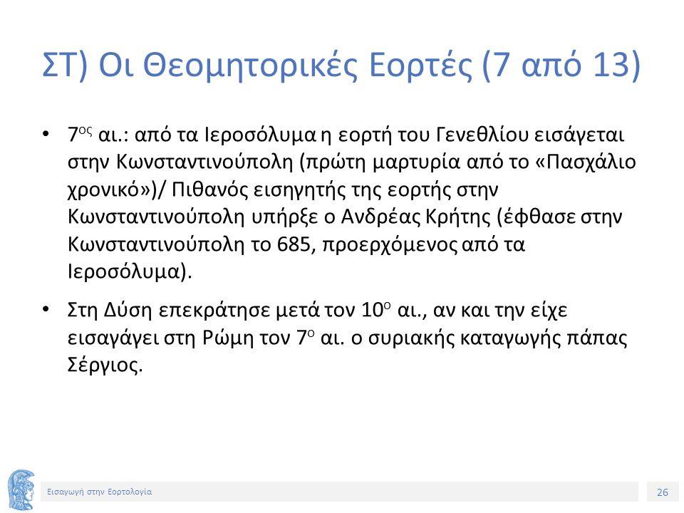 26 Εισαγωγή στην Εορτολογία ΣΤ) Οι Θεομητορικές Εορτές (7 από 13) 7 ος αι.: από τα Ιεροσόλυμα η εορτή του Γενεθλίου εισάγεται στην Κωνσταντινούπολη (πρώτη μαρτυρία από το «Πασχάλιο χρονικό»)/ Πιθανός εισηγητής της εορτής στην Κωνσταντινούπολη υπήρξε ο Ανδρέας Κρήτης (έφθασε στην Κωνσταντινούπολη το 685, προερχόμενος από τα Ιεροσόλυμα).