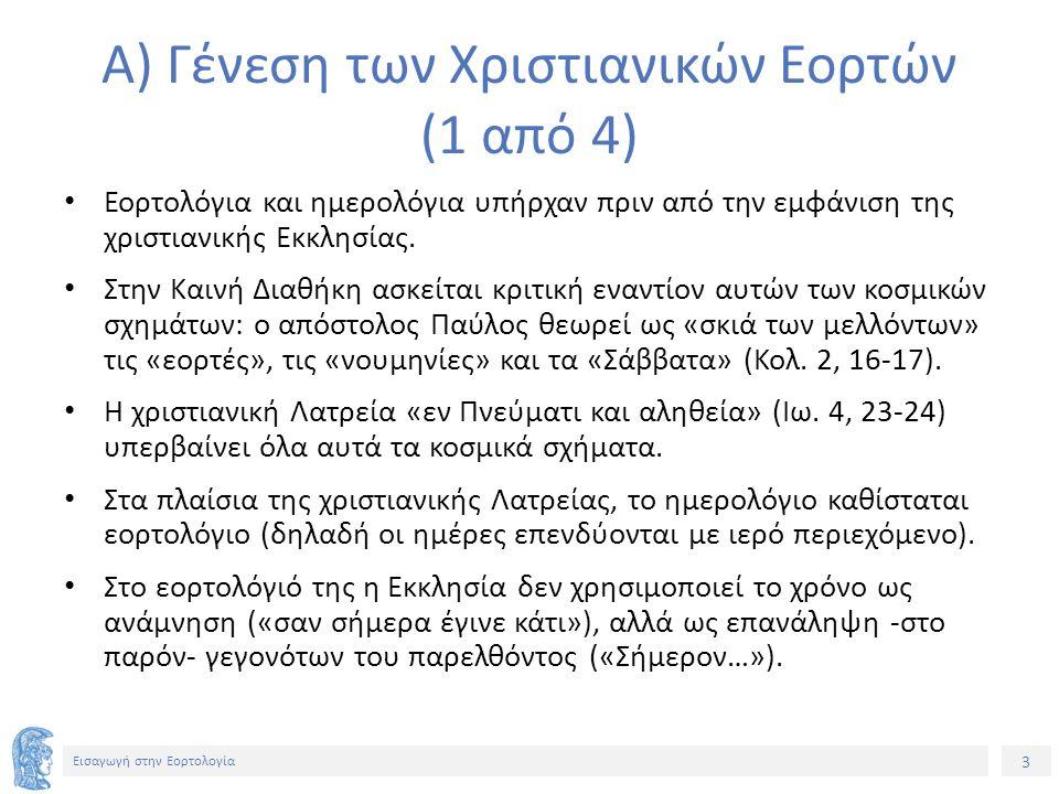 3 Εισαγωγή στην Εορτολογία Α) Γένεση των Χριστιανικών Εορτών (1 από 4) Εορτολόγια και ημερολόγια υπήρχαν πριν από την εμφάνιση της χριστιανικής Εκκλησίας.