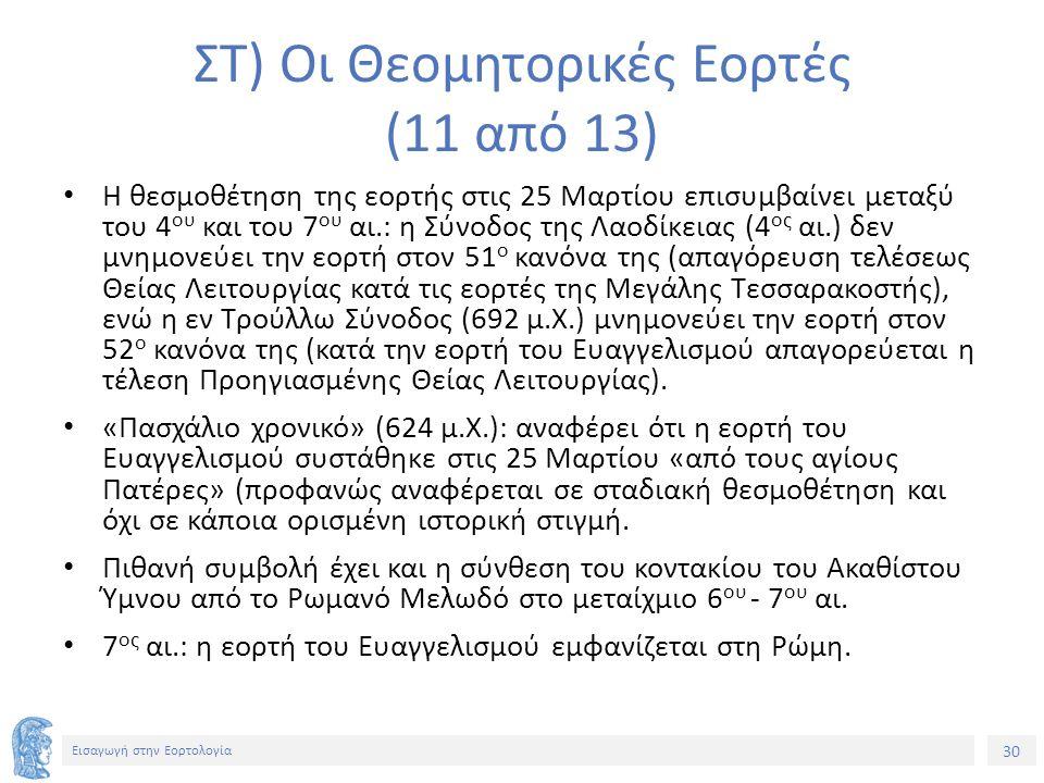 30 Εισαγωγή στην Εορτολογία ΣΤ) Οι Θεομητορικές Εορτές (11 από 13) Η θεσμοθέτηση της εορτής στις 25 Μαρτίου επισυμβαίνει μεταξύ του 4 ου και του 7 ου αι.: η Σύνοδος της Λαοδίκειας (4 ος αι.) δεν μνημονεύει την εορτή στον 51 ο κανόνα της (απαγόρευση τελέσεως Θείας Λειτουργίας κατά τις εορτές της Μεγάλης Τεσσαρακοστής), ενώ η εν Τρούλλω Σύνοδος (692 μ.Χ.) μνημονεύει την εορτή στον 52 ο κανόνα της (κατά την εορτή του Ευαγγελισμού απαγορεύεται η τέλεση Προηγιασμένης Θείας Λειτουργίας).
