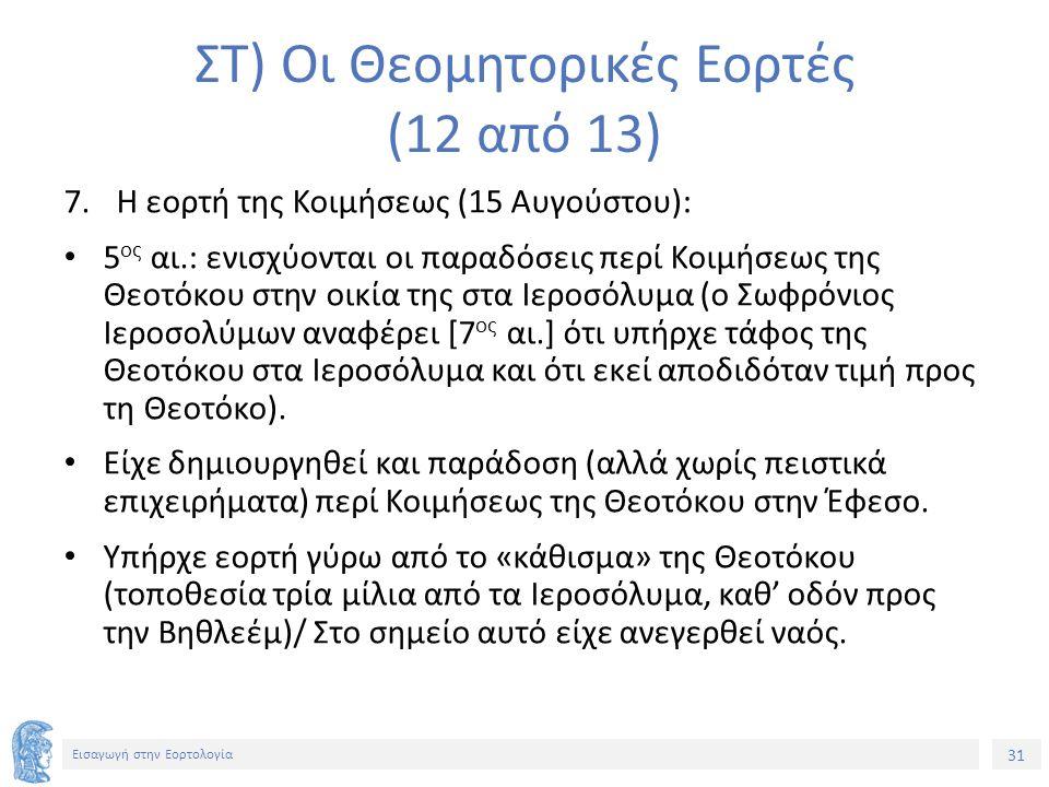 31 Εισαγωγή στην Εορτολογία ΣΤ) Οι Θεομητορικές Εορτές (12 από 13) 7.Η εορτή της Κοιμήσεως (15 Αυγούστου): 5 ος αι.: ενισχύονται οι παραδόσεις περί Κοιμήσεως της Θεοτόκου στην οικία της στα Ιεροσόλυμα (ο Σωφρόνιος Ιεροσολύμων αναφέρει [7 ος αι.] ότι υπήρχε τάφος της Θεοτόκου στα Ιεροσόλυμα και ότι εκεί αποδιδόταν τιμή προς τη Θεοτόκο).