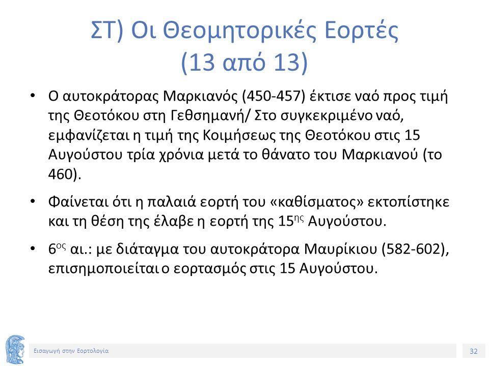 32 Εισαγωγή στην Εορτολογία ΣΤ) Οι Θεομητορικές Εορτές (13 από 13) Ο αυτοκράτορας Μαρκιανός (450-457) έκτισε ναό προς τιμή της Θεοτόκου στη Γεθσημανή/ Στο συγκεκριμένο ναό, εμφανίζεται η τιμή της Κοιμήσεως της Θεοτόκου στις 15 Αυγούστου τρία χρόνια μετά το θάνατο του Μαρκιανού (το 460).