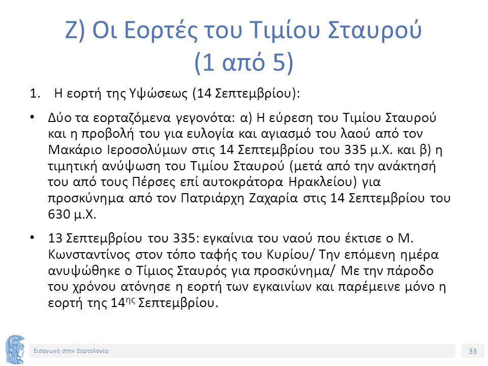 33 Εισαγωγή στην Εορτολογία Ζ) Οι Εορτές του Τιμίου Σταυρού (1 από 5) 1.Η εορτή της Υψώσεως (14 Σεπτεμβρίου): Δύο τα εορταζόμενα γεγονότα: α) Η εύρεση του Τιμίου Σταυρού και η προβολή του για ευλογία και αγιασμό του λαού από τον Μακάριο Ιεροσολύμων στις 14 Σεπτεμβρίου του 335 μ.Χ.