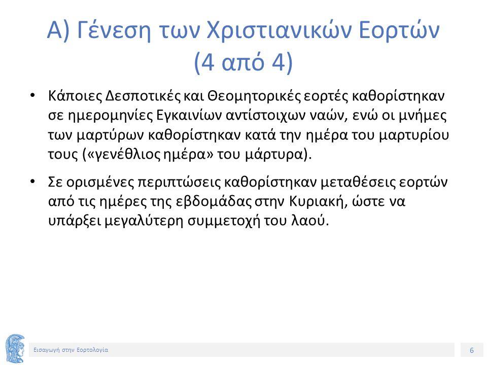6 Εισαγωγή στην Εορτολογία Α) Γένεση των Χριστιανικών Εορτών (4 από 4) Κάποιες Δεσποτικές και Θεομητορικές εορτές καθορίστηκαν σε ημερομηνίες Εγκαινίων αντίστοιχων ναών, ενώ οι μνήμες των μαρτύρων καθορίστηκαν κατά την ημέρα του μαρτυρίου τους («γενέθλιος ημέρα» του μάρτυρα).