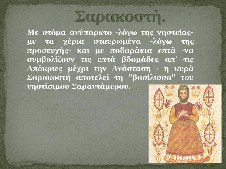 Με στόμα ανύπαρκτο -λόγω της νηστείας- με τα χέρια σταυρωμένα -λόγω της προσευχής- και με ποδαράκια επτά -να συμβολίζουν τις επτά βδομάδες απ τις Απόκριες μέχρι την Ανάσταση - η κυρά Σαρακοστή αποτελεί τη βασίλισσα του νηστίσιμου Σαραντάμερου.