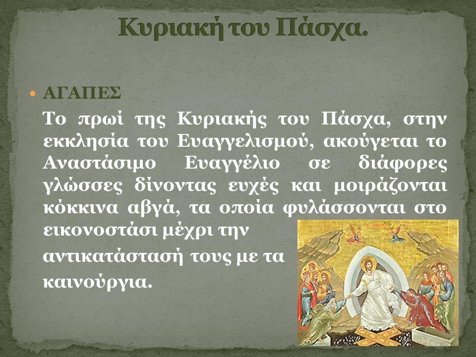 ΑΓΑΠΕΣ Το πρωί της Κυριακής του Πάσχα, στην εκκλησία του Ευαγγελισμού, ακούγεται το Αναστάσιμο Ευαγγέλιο σε διάφορες γλώσσες δίνοντας ευχές και μοιράζονται κόκκινα αβγά, τα οποία φυλάσσονται στο εικονοστάσι μέχρι την αντικατάστασή τους με τα καινούργια.