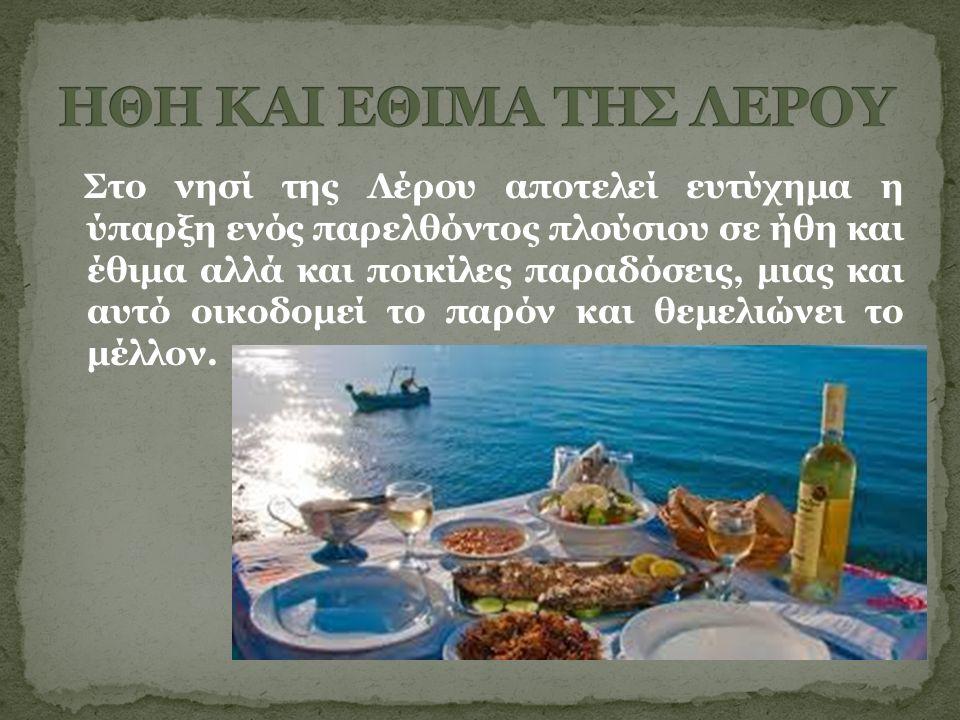 Στο νησί της Λέρου αποτελεί ευτύχημα η ύπαρξη ενός παρελθόντος πλούσιου σε ήθη και έθιμα αλλά και ποικίλες παραδόσεις, μιας και αυτό οικοδομεί το παρόν και θεμελιώνει το μέλλον.