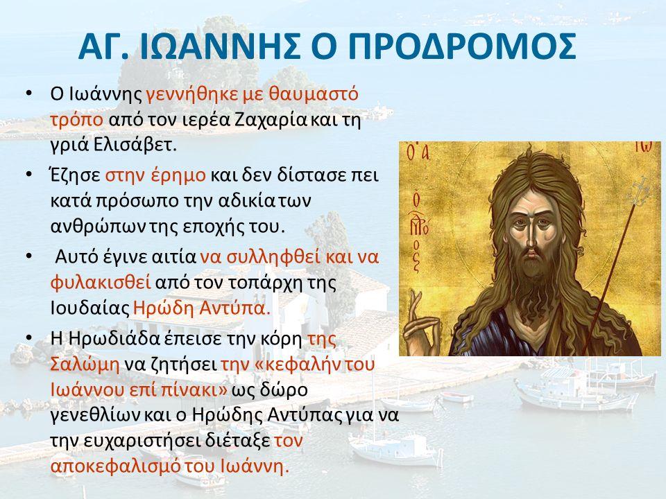 ΑΓ. ΙΩΑΝΝΗΣ Ο ΠΡΟΔΡΟΜΟΣ Ο Ιωάννης γεννήθηκε με θαυμαστό τρόπο από τον ιερέα Ζαχαρία και τη γριά Ελισάβετ. Έζησε στην έρημο και δεν δίστασε πει κατά πρ