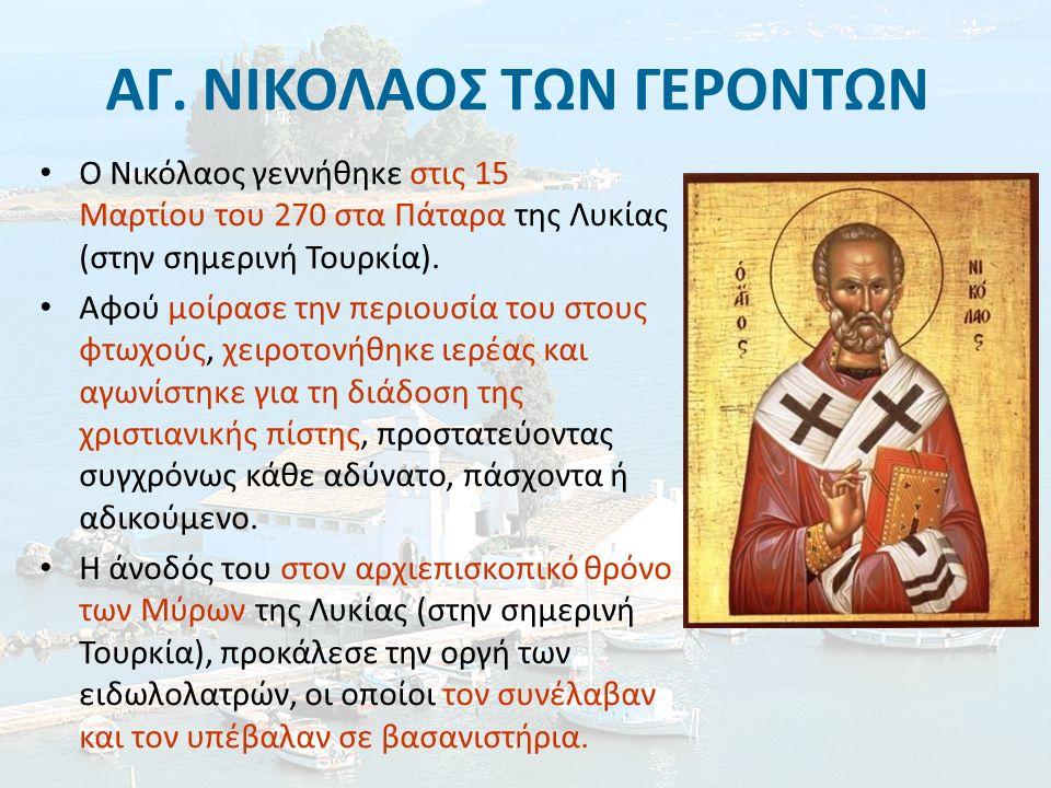 ΑΓ. ΝΙΚΟΛΑΟΣ ΤΩΝ ΓΕΡΟΝΤΩΝ Ο Νικόλαος γεννήθηκε στις 15 Μαρτίου του 270 στα Πάταρα της Λυκίας (στην σημερινή Τουρκία). Αφού μοίρασε την περιουσία του σ