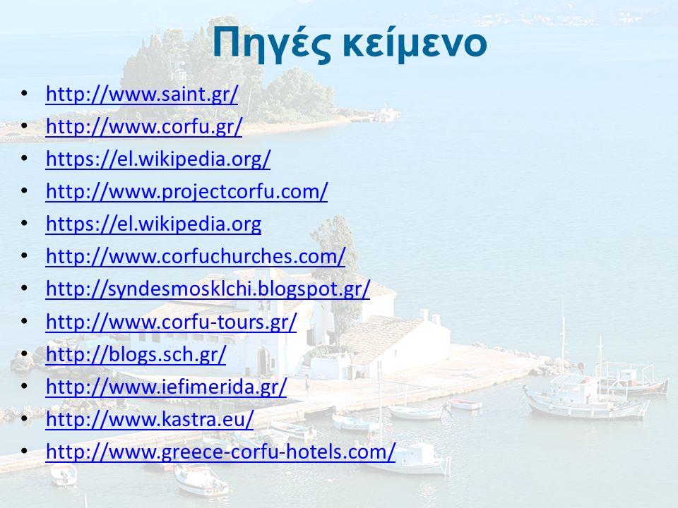 Πηγές κείμενο http://www.saint.gr/ http://www.corfu.gr/ https://el.wikipedia.org/ http://www.projectcorfu.com/ https://el.wikipedia.org http://www.corfuchurches.com/ http://syndesmosklchi.blogspot.gr/ http://www.corfu-tours.gr/ http://blogs.sch.gr/ http://www.iefimerida.gr/ http://www.kastra.eu/ http://www.greece-corfu-hotels.com/