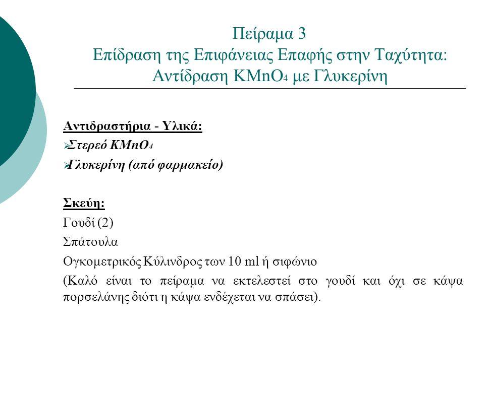 Πείραμα 3 Επίδραση της Επιφάνειας Επαφής στην Ταχύτητα: Αντίδραση KMnO 4 με Γλυκερίνη Αντιδραστήρια - Υλικά:  Στερεό KMnO 4  Γλυκερίνη (από φαρμακείο) Σκεύη: Γουδί (2) Σπάτουλα Ογκομετρικός Κύλινδρος των 10 ml ή σιφώνιο (Καλό είναι το πείραμα να εκτελεστεί στο γουδί και όχι σε κάψα πορσελάνης διότι η κάψα ενδέχεται να σπάσει).