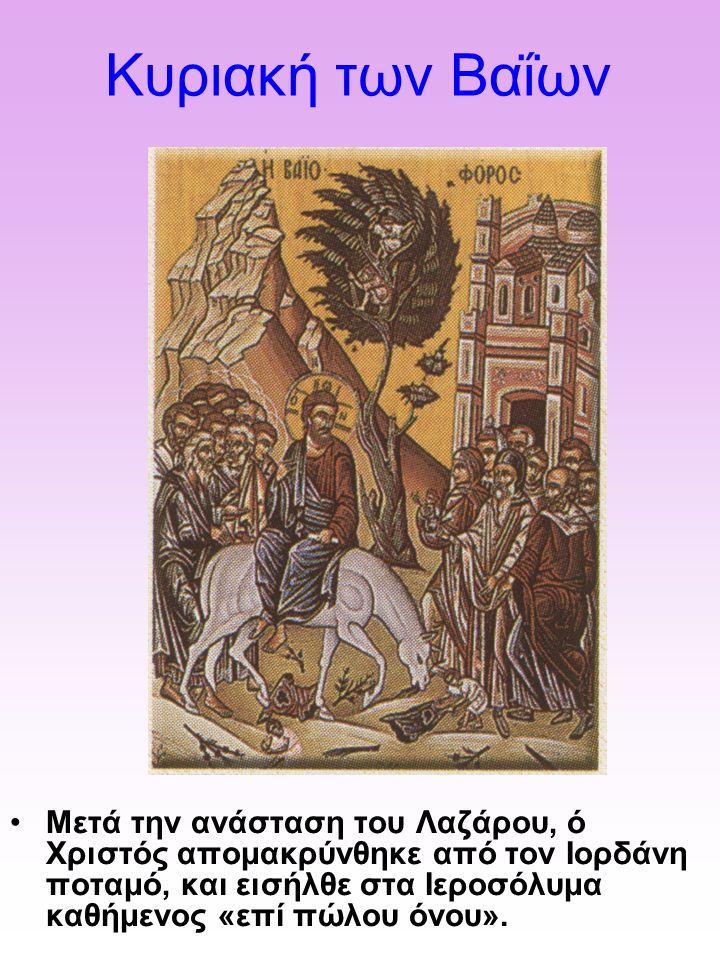 Κυριακή των Βαΐων Μετά την ανάσταση του Λαζάρου, ό Χριστός απομακρύνθηκε από τον Ιορδάνη ποταμό, και εισήλθε στα Ιεροσόλυμα καθήμενος «επί πώλου όνου».