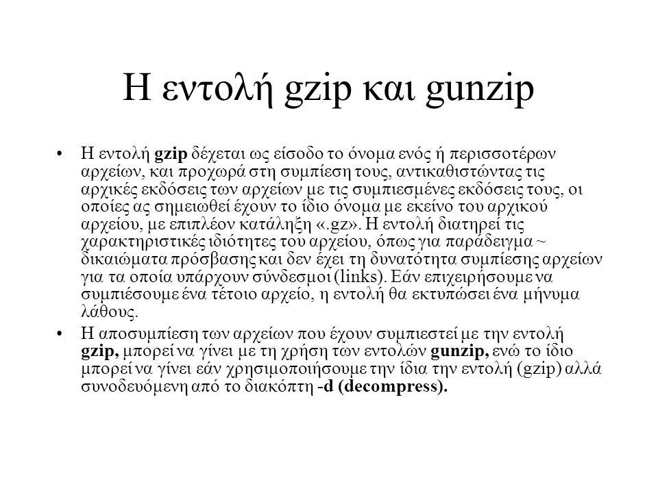 Η εντολή gzip και gunzip Η εντολή gzip δέχεται ως είσοδο το όνομα ενός ή περισσοτέρων αρχείων, και προχωρά στη συμπίεση τους, αντικαθιστώντας τις αρχικές εκδόσεις των αρχείων με τις συμπιεσμένες εκδόσεις τους, οι οποίες ας σημειωθεί έχουν το ίδιο όνομα με εκείνο του αρχικού αρχείου, με επιπλέον κατάληξη «.gz».