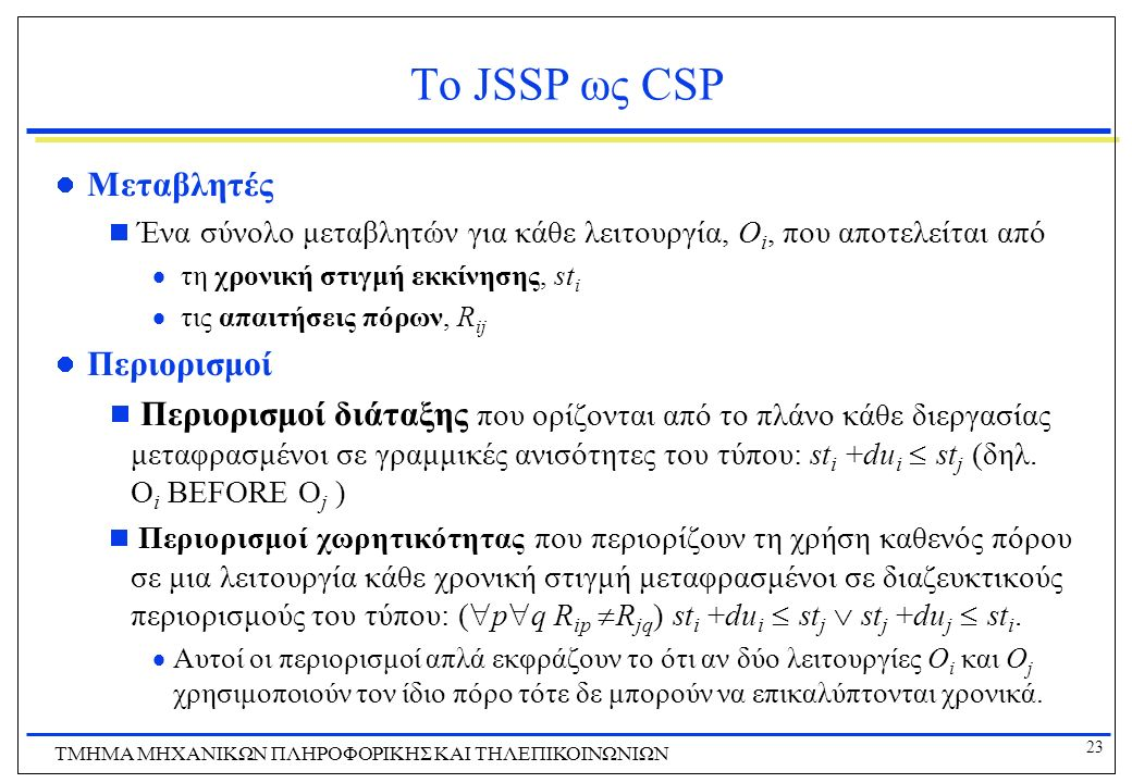 23 ΤΜΗΜΑ ΜHXANIKΩΝ ΠΛΗΡΟΦΟΡΙΚΗΣ ΚΑΙ ΤΗΛΕΠΙΚΟΙΝΩΝΙΩΝ Το JSSP ως CSP Μεταβλητές  Ένα σύνολο μεταβλητών για κάθε λειτουργία, O i, που αποτελείται από 