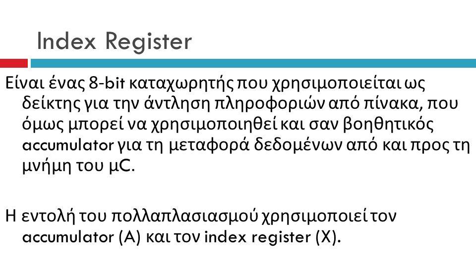 Index Register Είναι ένας 8-bit καταχωρητής που χρησιμοποιείται ως δείκτης για την άντληση πληροφοριών από πίνακα, που όμως μπορεί να χρησιμοποιηθεί και σαν βοηθητικός accumulator για τη μεταφορά δεδομένων από και προς τη μνήμη του μ C.