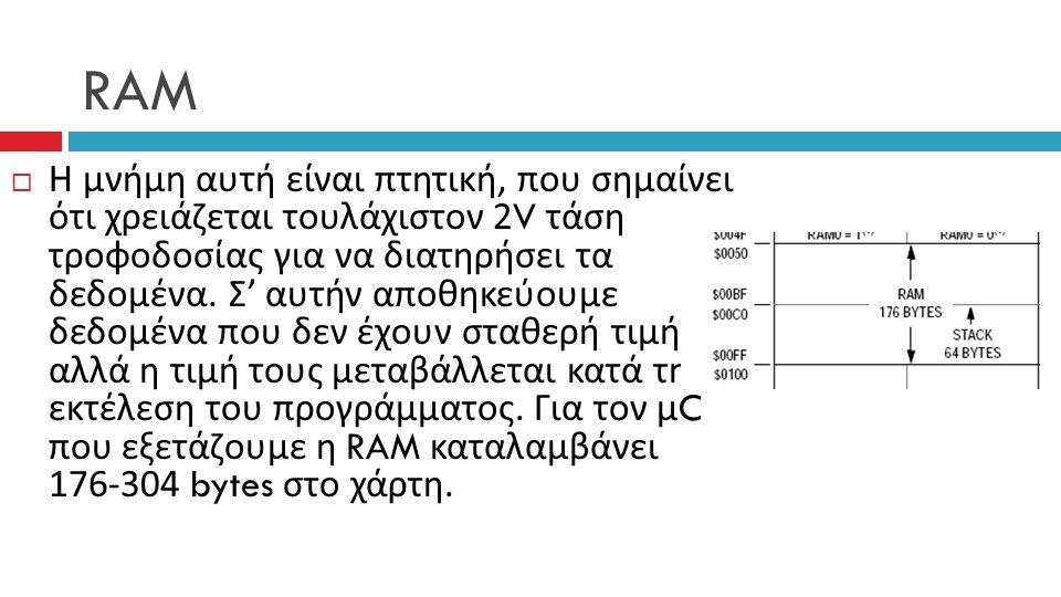 RAM  Η μνήμη αυτή είναι πτητική, που σημαίνει ότι χρειάζεται τουλάχιστον 2V τάση τροφοδοσίας για να διατηρήσει τα δεδομένα.
