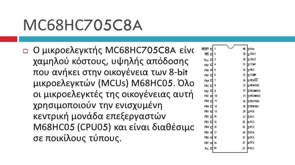 MC68HC705C8A  Ο μικροελεγκτής MC68HC705C8A είναι χαμηλού κόστους, υψηλής απόδοσης που ανήκει στην οικογένεια των 8-bit μικροελεγκτών (MCUs) M68HC05.
