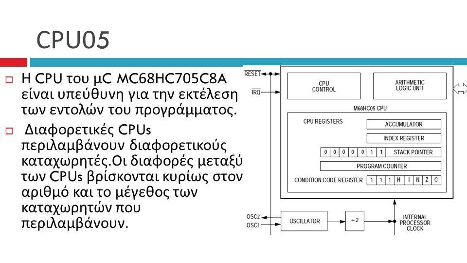 CPU05  Η CPU του μ C MC68HC705C8A είναι υπεύθυνη για την εκτέλεση των εντολών του προγράμματος.