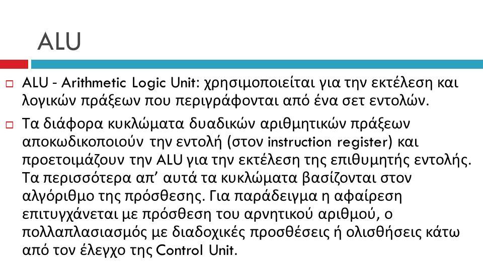 ALU  ALU - Arithmetic Logic Unit: χρησιμοποιείται για την εκτέλεση και λογικών πράξεων που περιγράφονται από ένα σετ εντολών.
