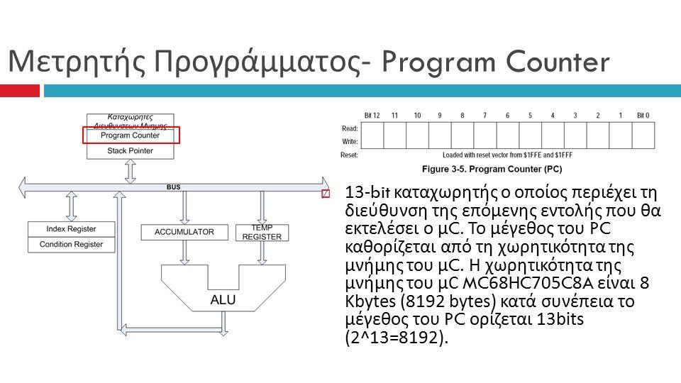 Μετρητής Προγράμματος - Program Counter  13-bit καταχωρητής ο οποίος περιέχει τη διεύθυνση της επόμενης εντολής που θα εκτελέσει ο μ C.