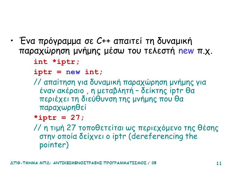 ΔΠΘ-ΤΜΗΜΑ ΜΠΔ: ΑΝΤΙΚΕΙΜΕΝΟΣΤΡΑΦΗΣ ΠΡΟΓΡΑΜΜΑΤΙΣΜΟΣ / 05 11 Ένα πρόγραμμα σε C++ απαιτεί τη δυναμική παραχώρηση μνήμης μέσω του τελεστή new π.χ.