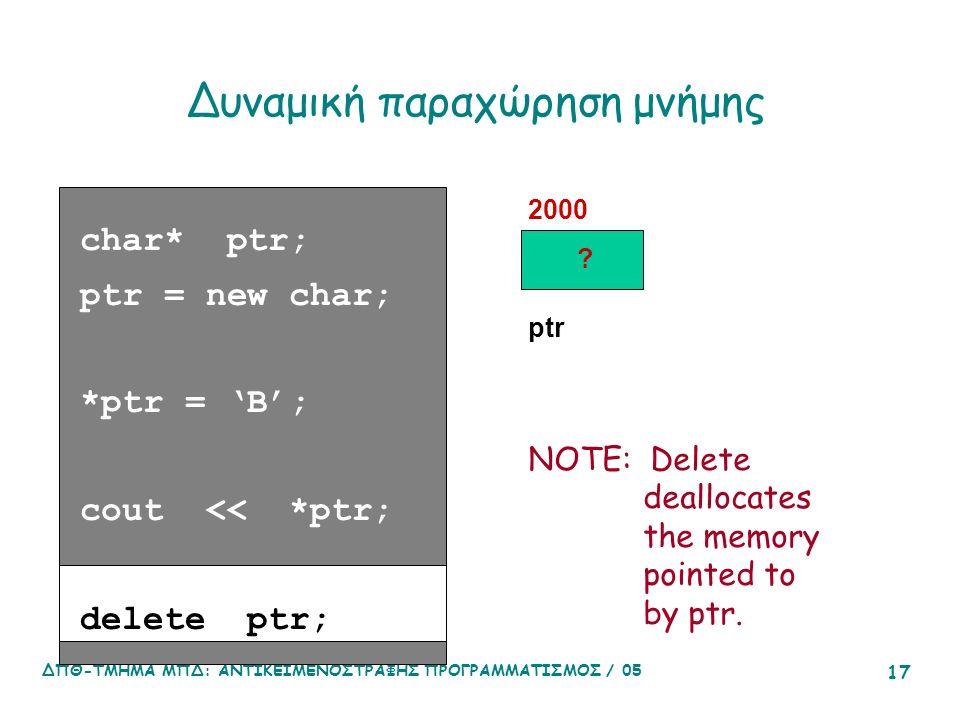 ΔΠΘ-ΤΜΗΜΑ ΜΠΔ: ΑΝΤΙΚΕΙΜΕΝΟΣΤΡΑΦΗΣ ΠΡΟΓΡΑΜΜΑΤΙΣΜΟΣ / 05 17 Δυναμική παραχώρηση μνήμης char* ptr; ptr = new char; *ptr = 'B'; cout << *ptr; delete ptr; 2000 ptr NOTE: Delete deallocates the memory pointed to by ptr.