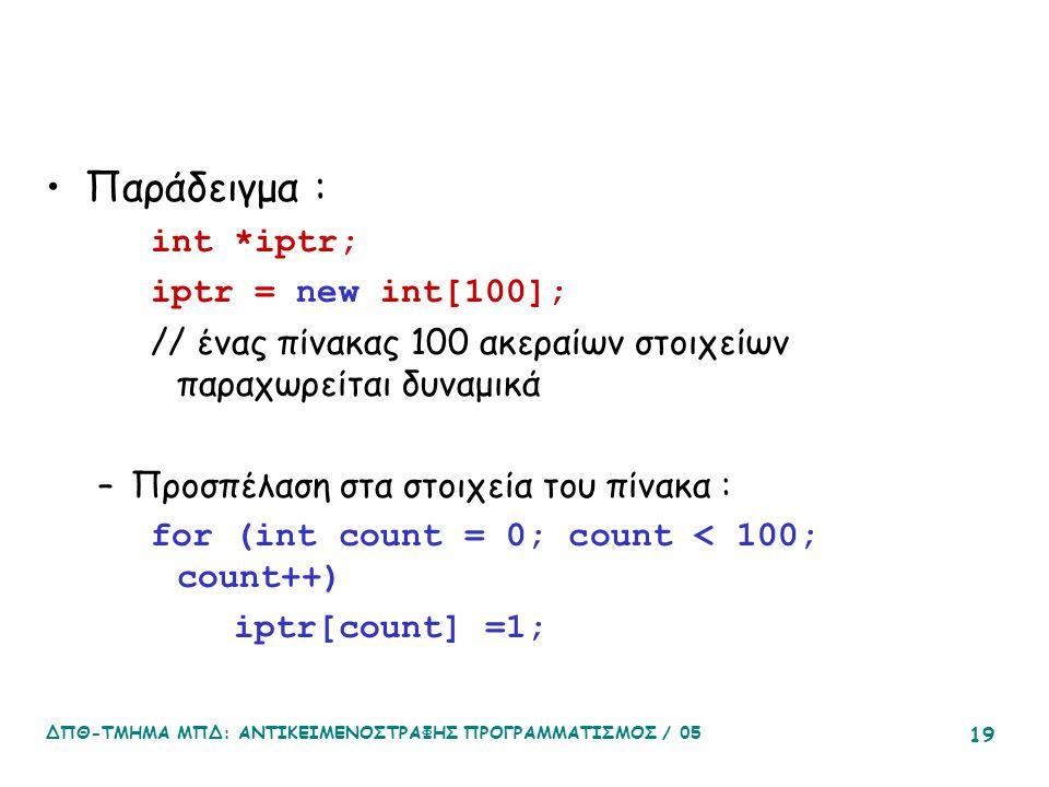 ΔΠΘ-ΤΜΗΜΑ ΜΠΔ: ΑΝΤΙΚΕΙΜΕΝΟΣΤΡΑΦΗΣ ΠΡΟΓΡΑΜΜΑΤΙΣΜΟΣ / 05 19 Παράδειγμα : int *iptr; iptr = new int[100]; // ένας πίνακας 100 ακεραίων στοιχείων παραχωρείται δυναμικά –Προσπέλαση στα στοιχεία του πίνακα : for (int count = 0; count < 100; count++) iptr[count] =1;
