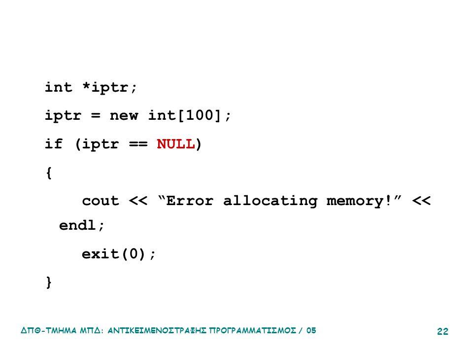 ΔΠΘ-ΤΜΗΜΑ ΜΠΔ: ΑΝΤΙΚΕΙΜΕΝΟΣΤΡΑΦΗΣ ΠΡΟΓΡΑΜΜΑΤΙΣΜΟΣ / 05 22 int *iptr; iptr = new int[100]; if (iptr == NULL) { cout << Error allocating memory! << endl; exit(0); }