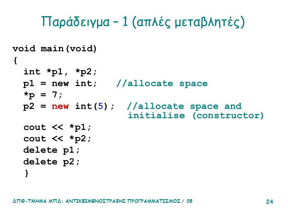 ΔΠΘ-ΤΜΗΜΑ ΜΠΔ: ΑΝΤΙΚΕΙΜΕΝΟΣΤΡΑΦΗΣ ΠΡΟΓΡΑΜΜΑΤΙΣΜΟΣ / 05 24 Παράδειγμα – 1 (απλές μεταβλητές) void main(void) { int *p1, *p2; p1 = new int; //allocate space *p = 7; p2 = new int(5); //allocate space and initialise (constructor) cout << *p1; cout << *p2; delete p1; delete p2; }