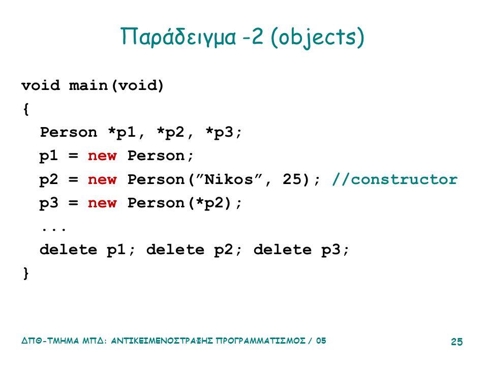ΔΠΘ-ΤΜΗΜΑ ΜΠΔ: ΑΝΤΙΚΕΙΜΕΝΟΣΤΡΑΦΗΣ ΠΡΟΓΡΑΜΜΑΤΙΣΜΟΣ / 05 25 Παράδειγμα -2 (objects) void main(void) { Person *p1, *p2, *p3; p1 = new Person; p2 = new Person( Nikos , 25); //constructor p3 = new Person(*p2);...