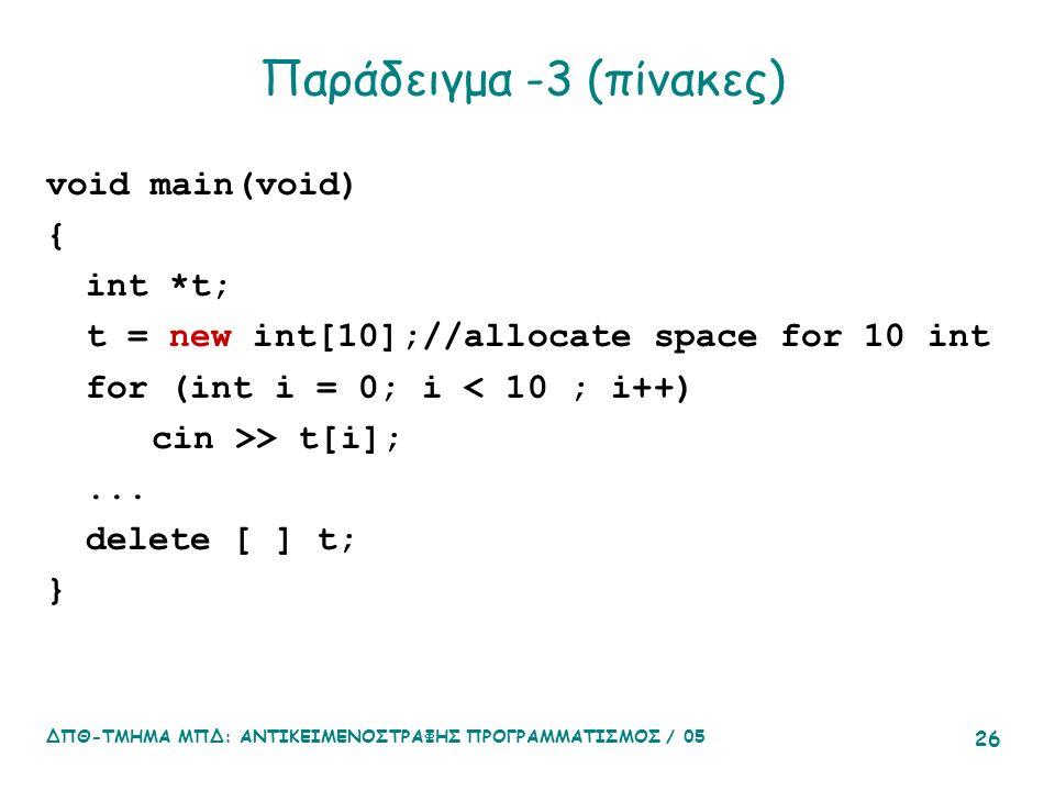ΔΠΘ-ΤΜΗΜΑ ΜΠΔ: ΑΝΤΙΚΕΙΜΕΝΟΣΤΡΑΦΗΣ ΠΡΟΓΡΑΜΜΑΤΙΣΜΟΣ / 05 26 Παράδειγμα -3 (πίνακες) void main(void) { int *t; t = new int[10];//allocate space for 10 int for (int i = 0; i < 10 ; i++) cin >> t[i];...