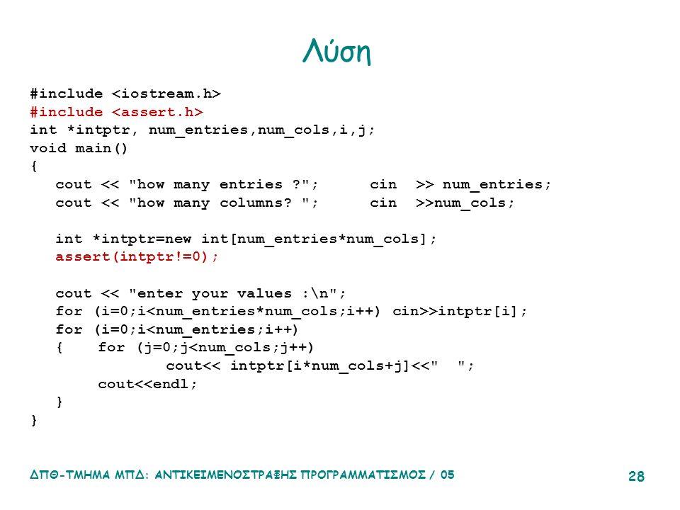 ΔΠΘ-ΤΜΗΜΑ ΜΠΔ: ΑΝΤΙΚΕΙΜΕΝΟΣΤΡΑΦΗΣ ΠΡΟΓΡΑΜΜΑΤΙΣΜΟΣ / 05 28 Λύση #include int *intptr, num_entries,num_cols,i,j; void main() { cout > num_entries; cout >num_cols; int *intptr=new int[num_entries*num_cols]; assert(intptr!=0); cout << enter your values :\n ; for (i=0;i >intptr[i]; for (i=0;i<num_entries;i++) {for (j=0;j<num_cols;j++) cout<< intptr[i*num_cols+j]<< ; cout<<endl; }