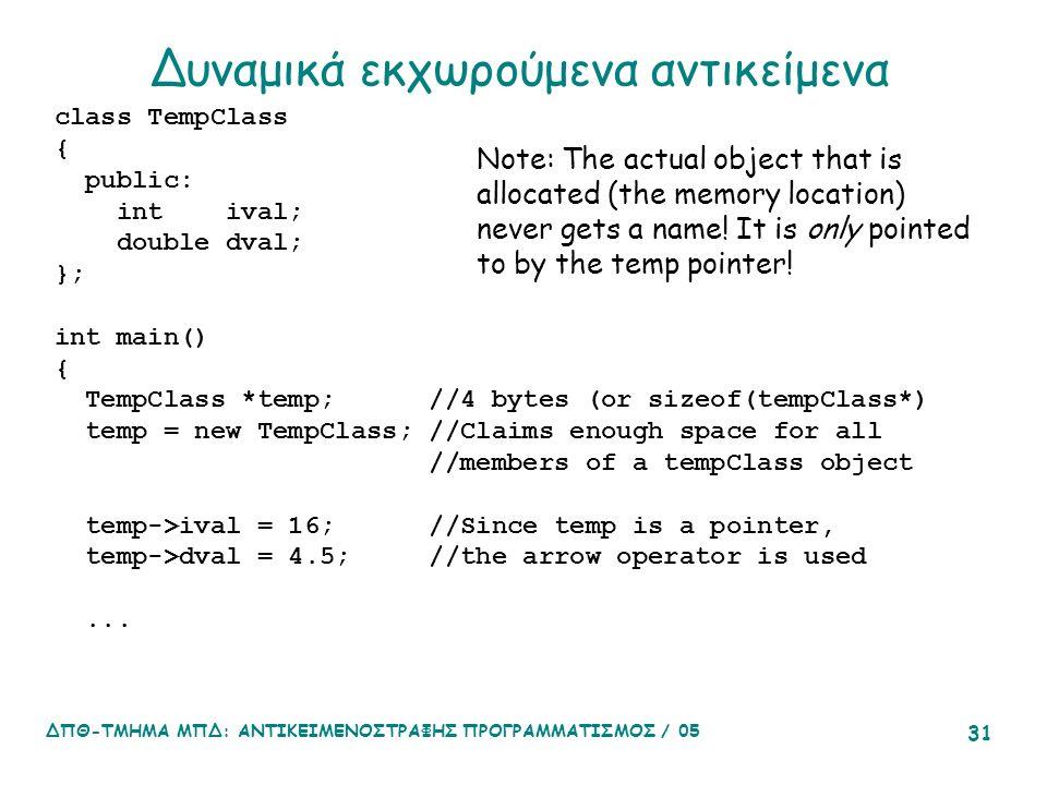 ΔΠΘ-ΤΜΗΜΑ ΜΠΔ: ΑΝΤΙΚΕΙΜΕΝΟΣΤΡΑΦΗΣ ΠΡΟΓΡΑΜΜΑΤΙΣΜΟΣ / 05 31 Δυναμικά εκχωρούμενα αντικείμενα class TempClass { public: int ival; double dval; }; int main() { TempClass *temp; //4 bytes (or sizeof(tempClass*) temp = new TempClass; //Claims enough space for all //members of a tempClass object temp->ival = 16; //Since temp is a pointer, temp->dval = 4.5; //the arrow operator is used...