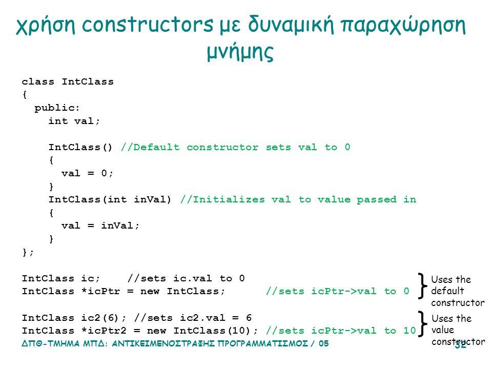 ΔΠΘ-ΤΜΗΜΑ ΜΠΔ: ΑΝΤΙΚΕΙΜΕΝΟΣΤΡΑΦΗΣ ΠΡΟΓΡΑΜΜΑΤΙΣΜΟΣ / 05 32 χρήση constructors με δυναμική παραχώρηση μνήμης class IntClass { public: int val; IntClass() //Default constructor sets val to 0 { val = 0; } IntClass(int inVal) //Initializes val to value passed in { val = inVal; } }; IntClass ic; //sets ic.val to 0 IntClass *icPtr = new IntClass; //sets icPtr->val to 0 IntClass ic2(6); //sets ic2.val = 6 IntClass *icPtr2 = new IntClass(10); //sets icPtr->val to 10 Uses the default constructor Uses the value constructor