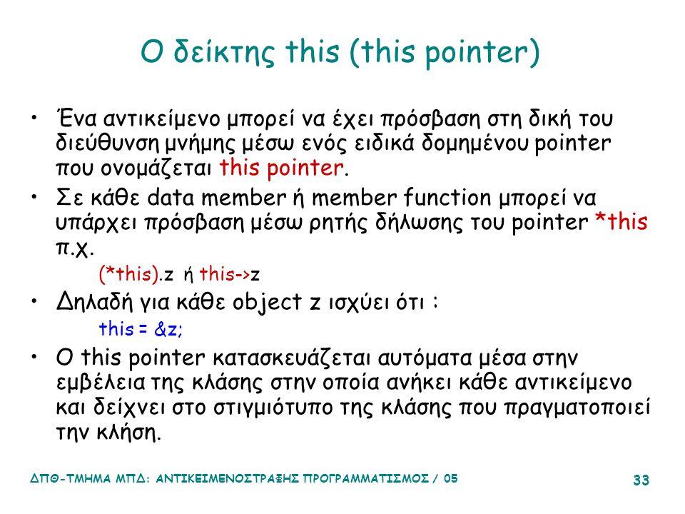 ΔΠΘ-ΤΜΗΜΑ ΜΠΔ: ΑΝΤΙΚΕΙΜΕΝΟΣΤΡΑΦΗΣ ΠΡΟΓΡΑΜΜΑΤΙΣΜΟΣ / 05 33 Ο δείκτης this (this pointer) Ένα αντικείμενο μπορεί να έχει πρόσβαση στη δική του διεύθυνση μνήμης μέσω ενός ειδικά δομημένου pointer που ονομάζεται this pointer.