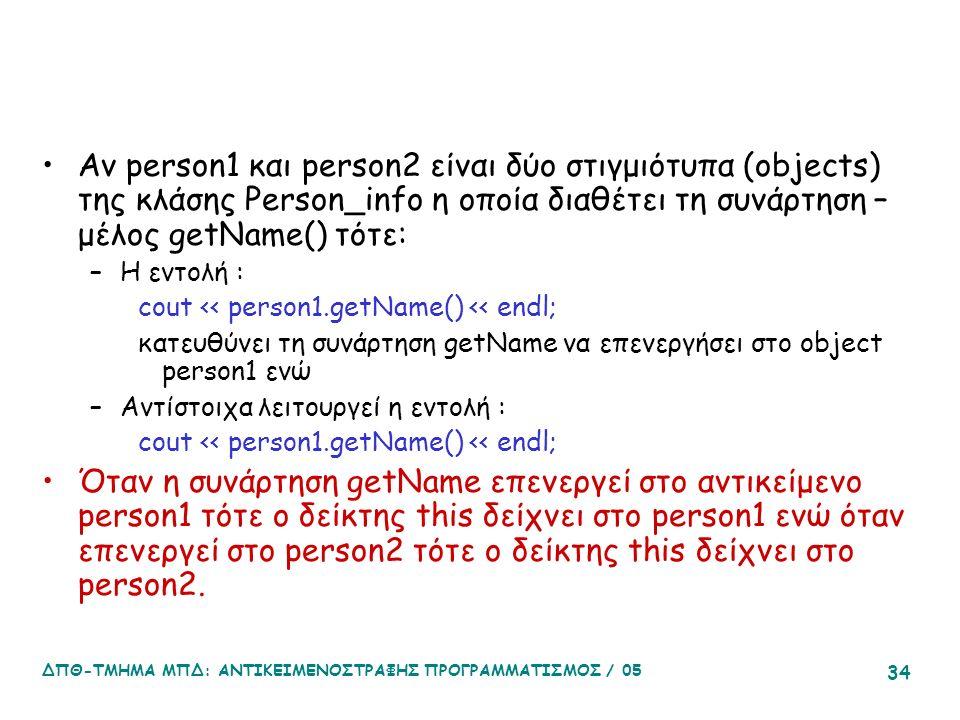 ΔΠΘ-ΤΜΗΜΑ ΜΠΔ: ΑΝΤΙΚΕΙΜΕΝΟΣΤΡΑΦΗΣ ΠΡΟΓΡΑΜΜΑΤΙΣΜΟΣ / 05 34 Αν person1 και person2 είναι δύο στιγμιότυπα (objects) της κλάσης Person_info η οποία διαθέτει τη συνάρτηση – μέλος getName() τότε: –Η εντολή : cout << person1.getName() << endl; κατευθύνει τη συνάρτηση getName να επενεργήσει στο object person1 ενώ –Αντίστοιχα λειτουργεί η εντολή : cout << person1.getName() << endl; Όταν η συνάρτηση getName επενεργεί στο αντικείμενο person1 τότε ο δείκτης this δείχνει στο person1 ενώ όταν επενεργεί στο person2 τότε ο δείκτης this δείχνει στο person2.
