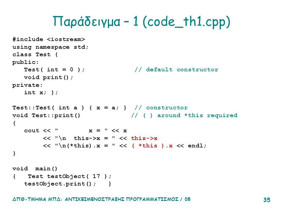 ΔΠΘ-ΤΜΗΜΑ ΜΠΔ: ΑΝΤΙΚΕΙΜΕΝΟΣΤΡΑΦΗΣ ΠΡΟΓΡΑΜΜΑΤΙΣΜΟΣ / 05 35 Παράδειγμα – 1 (code_th1.cpp) #include using namespace std; class Test { public: Test( int = 0 ); // default constructor void print(); private: int x; }; Test::Test( int a ) { x = a; } // constructor void Test::print() // ( ) around *this required { cout << x = << x x = x << \n(*this).x = << ( *this ).x << endl; } void main() { Test testObject( 17 ); testObject.print(); }