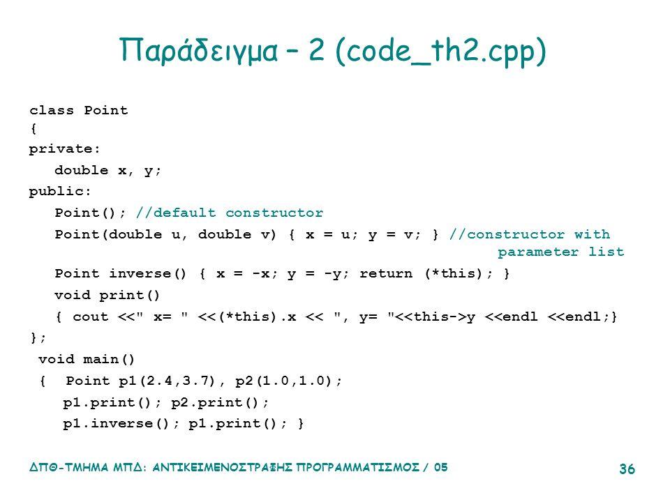 ΔΠΘ-ΤΜΗΜΑ ΜΠΔ: ΑΝΤΙΚΕΙΜΕΝΟΣΤΡΑΦΗΣ ΠΡΟΓΡΑΜΜΑΤΙΣΜΟΣ / 05 36 Παράδειγμα – 2 (code_th2.cpp) class Point { private: double x, y; public: Point(); //default constructor Point(double u, double v) { x = u; y = v; } //constructor with parameter list Point inverse() { x = -x; y = -y; return (*this); } void print() { cout y <<endl <<endl;} }; void main() { Point p1(2.4,3.7), p2(1.0,1.0); p1.print(); p2.print(); p1.inverse(); p1.print(); }