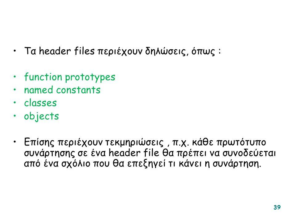 Τα header files περιέχουν δηλώσεις, όπως : function prototypes named constants classes objects Επίσης περιέχουν τεκμηριώσεις, π.χ.