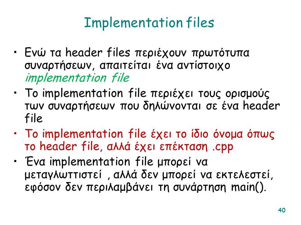 Implementation files Ενώ τα header files περιέχουν πρωτότυπα συναρτήσεων, απαιτείται ένα αντίστοιχο implementation file Το implementation file περιέχει τους ορισμούς των συναρτήσεων που δηλώνονται σε ένα header file Το implementation file έχει το ίδιο όνομα όπως το header file, αλλά έχει επέκταση.cpp Ένα implementation file μπορεί να μεταγλωττιστεί, αλλά δεν μπορεί να εκτελεστεί, εφόσον δεν περιλαμβάνει τη συνάρτηση main().
