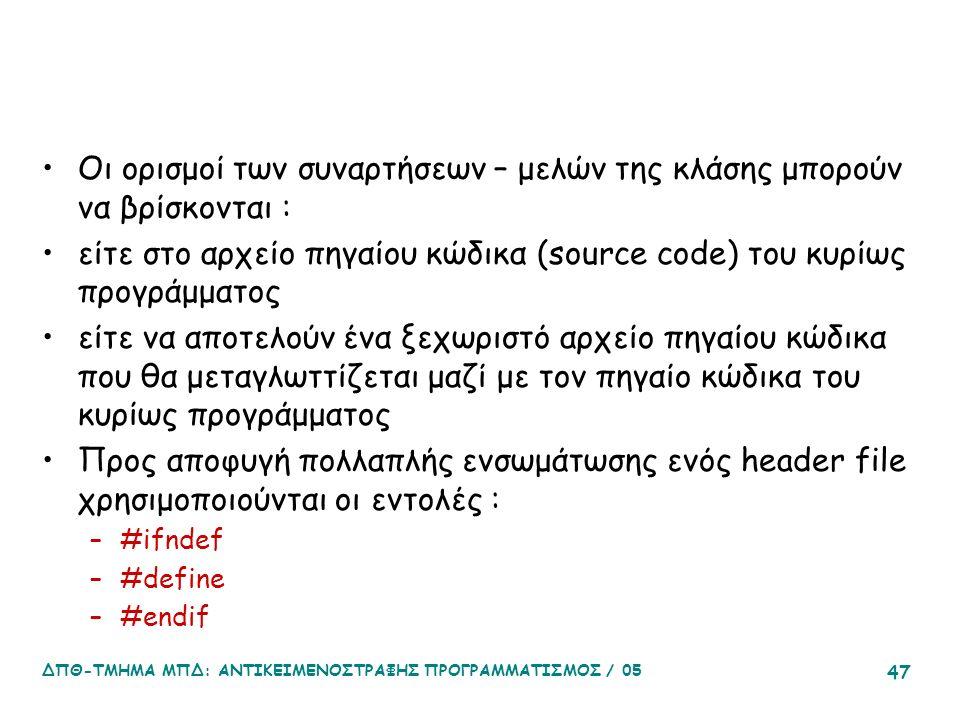 ΔΠΘ-ΤΜΗΜΑ ΜΠΔ: ΑΝΤΙΚΕΙΜΕΝΟΣΤΡΑΦΗΣ ΠΡΟΓΡΑΜΜΑΤΙΣΜΟΣ / 05 47 Οι ορισμοί των συναρτήσεων – μελών της κλάσης μπορούν να βρίσκονται : είτε στο αρχείο πηγαίου κώδικα (source code) του κυρίως προγράμματος είτε να αποτελούν ένα ξεχωριστό αρχείο πηγαίου κώδικα που θα μεταγλωττίζεται μαζί με τον πηγαίο κώδικα του κυρίως προγράμματος Προς αποφυγή πολλαπλής ενσωμάτωσης ενός header file χρησιμοποιούνται οι εντολές : –#ifndef –#define –#endif