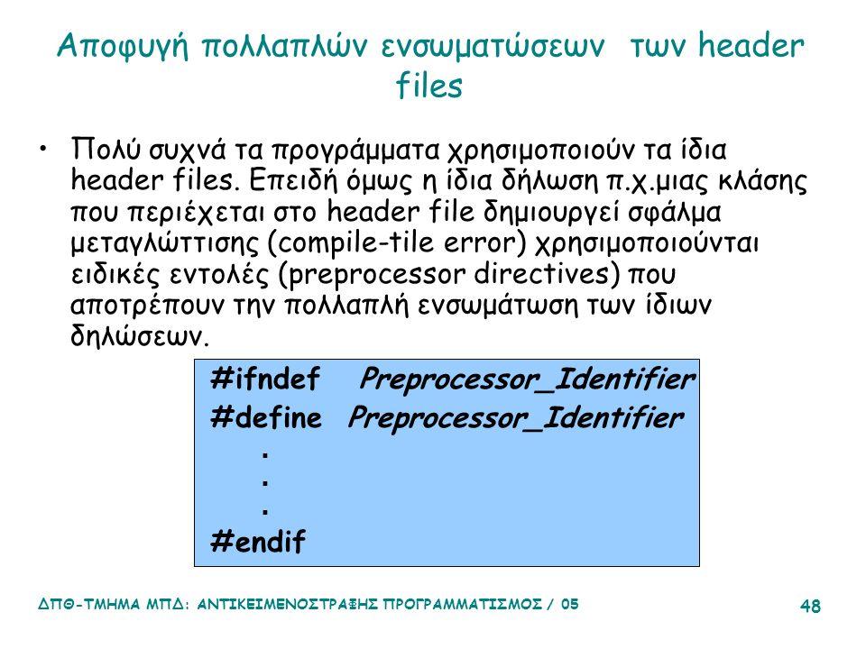 ΔΠΘ-ΤΜΗΜΑ ΜΠΔ: ΑΝΤΙΚΕΙΜΕΝΟΣΤΡΑΦΗΣ ΠΡΟΓΡΑΜΜΑΤΙΣΜΟΣ / 05 48 Αποφυγή πολλαπλών ενσωματώσεων των header files Πολύ συχνά τα προγράμματα χρησιμοποιούν τα ίδια header files.