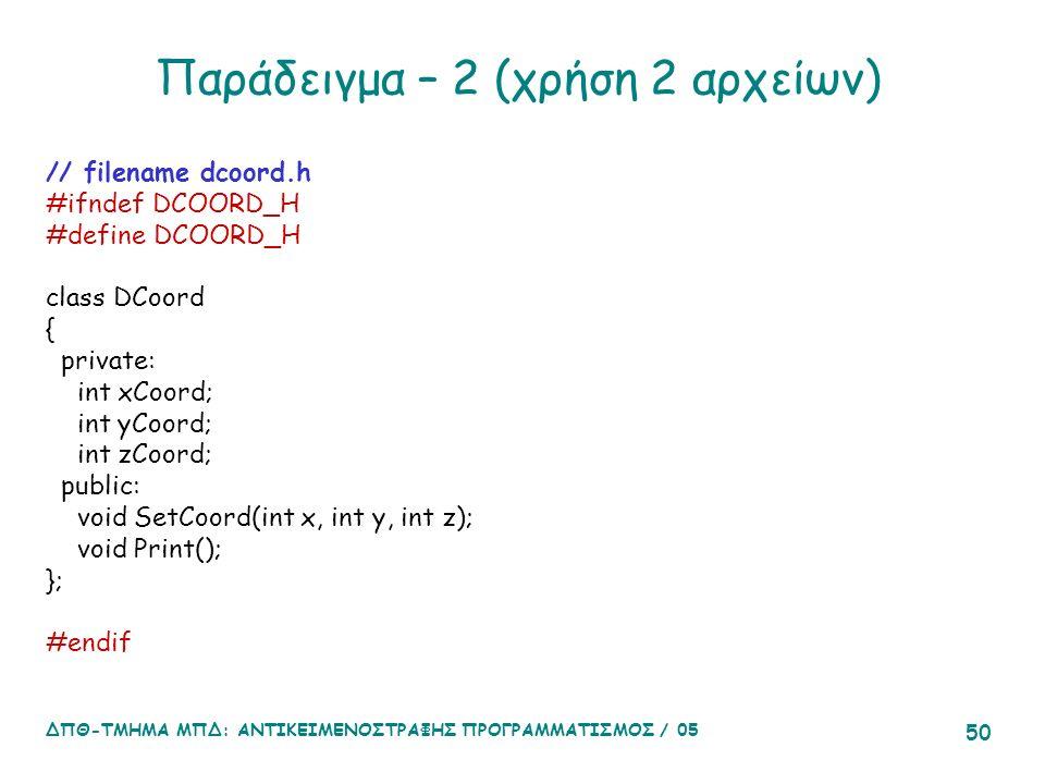 ΔΠΘ-ΤΜΗΜΑ ΜΠΔ: ΑΝΤΙΚΕΙΜΕΝΟΣΤΡΑΦΗΣ ΠΡΟΓΡΑΜΜΑΤΙΣΜΟΣ / 05 50 Παράδειγμα – 2 (χρήση 2 αρχείων) // filename dcoord.h #ifndef DCOORD_H #define DCOORD_H class DCoord { private: int xCoord; int yCoord; int zCoord; public: void SetCoord(int x, int y, int z); void Print(); }; #endif