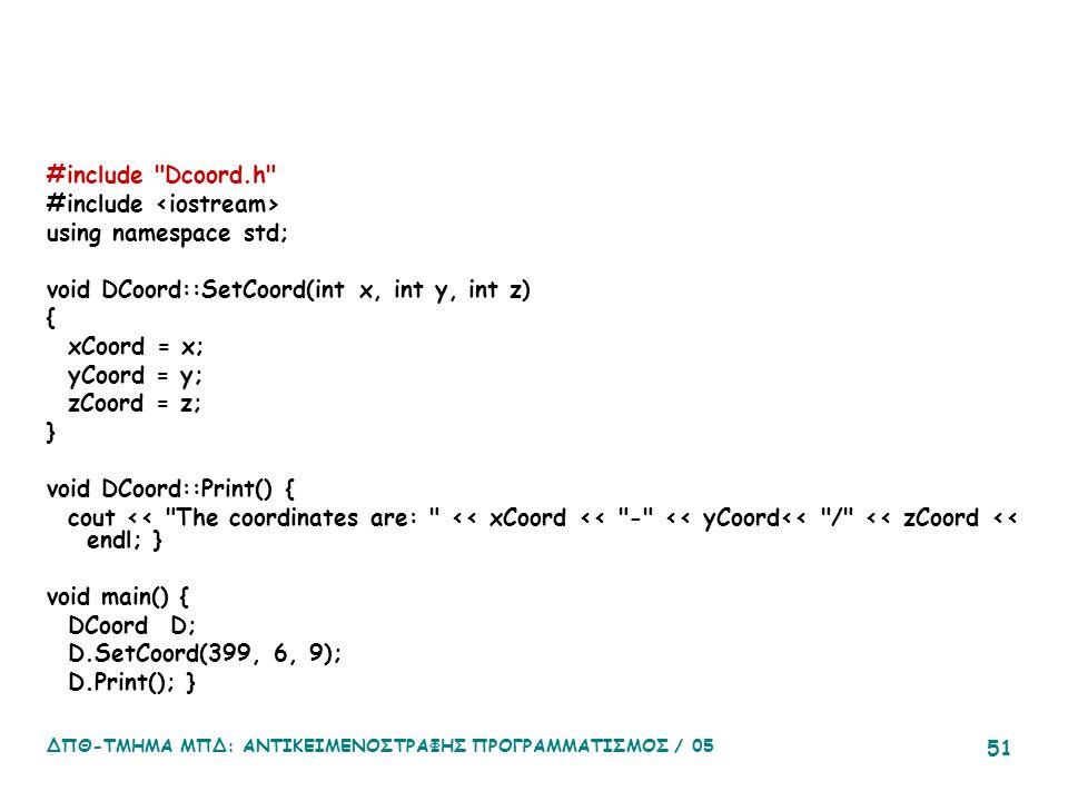 ΔΠΘ-ΤΜΗΜΑ ΜΠΔ: ΑΝΤΙΚΕΙΜΕΝΟΣΤΡΑΦΗΣ ΠΡΟΓΡΑΜΜΑΤΙΣΜΟΣ / 05 51 #include Dcoord.h #include using namespace std; void DCoord::SetCoord(int x, int y, int z) { xCoord = x; yCoord = y; zCoord = z; } void DCoord::Print() { cout << The coordinates are: << xCoord << - << yCoord<< / << zCoord << endl; } void main() { DCoord D; D.SetCoord(399, 6, 9); D.Print(); }